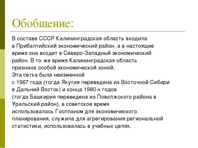 Обобщение: В составеСССРКалининградская область входила вПрибалтийский экономический район, а в настоящее время она входит вСеверо-Западный экономический район. В то же время Калининградская область признанаособой экономической зоной. Эта сетка…