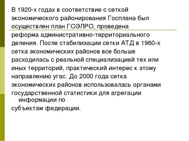 В 1920-х годах в соответствие с сеткой экономического районирования Госплана был осуществлен планГОЭЛРО, проведена реформаадминистративно-территориального деления. После стабилизации сетки АТД в 1960-х сетка экономических районов все больше расход…