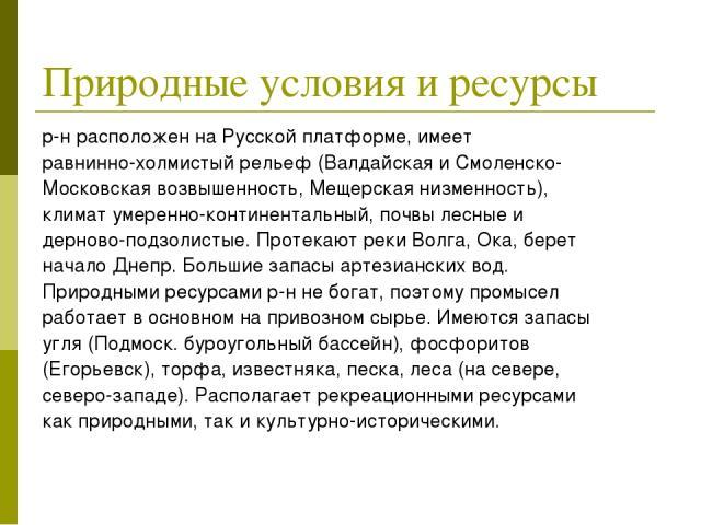 Природные условия и ресурсы р-н расположен на Русской платформе, имеет равнинно-холмистый рельеф (Валдайская и Смоленско- Московская возвышенность, Мещерская низменность), климат умеренно-континентальный, почвы лесные и дерново-подзолистые. Протекаю…