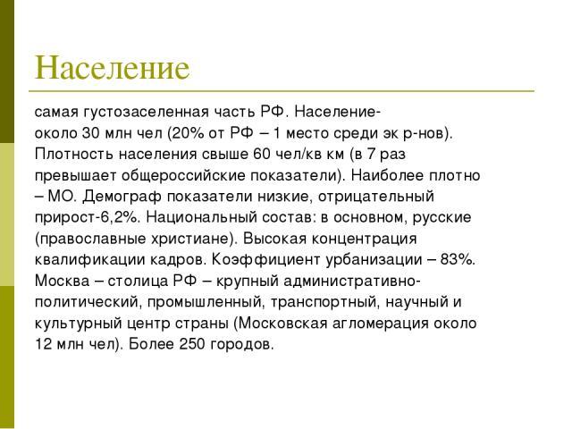 Население самая густозаселенная часть РФ. Население- около 30 млн чел (20% от РФ – 1 место среди эк р-нов). Плотность населения свыше 60 чел/кв км (в 7 раз превышает общероссийские показатели). Наиболее плотно – МО. Демограф показатели низкие, отриц…