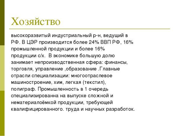 Хозяйство высокоразвитый индустриальный р-н, ведущий в РФ. В ЦЭР производится более 24% ВВП РФ, 16% промышленной продукции и более 16% продукции с/х.В экономике большую долю занимает непроизводственная сфера: финансы, торговля, управление ,образов…