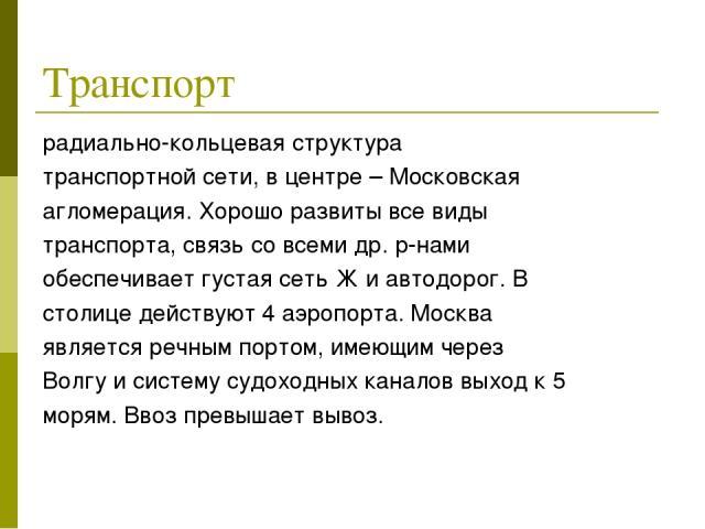 Транспорт радиально-кольцевая структура транспортной сети, в центре – Московская агломерация. Хорошо развиты все виды транспорта, связь со всеми др. р-нами обеспечивает густая сеть Ж и автодорог. В столице действуют 4 аэропорта. Москва является речн…