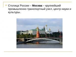 Столица России – Москва – крупнейший промышленно-транспортный узел, центр науки
