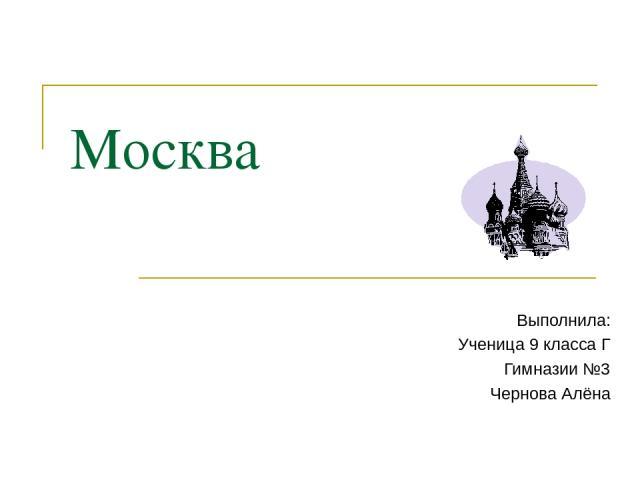 Москва Выполнила: Ученица 9 класса Г Гимназии №3 Чернова Алёна