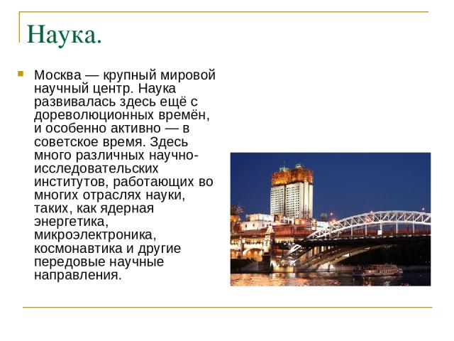 Наука. Москва — крупный мировой научный центр. Наука развивалась здесь ещё с дореволюционных времён, и особенно активно — в советское время. Здесь много различных научно-исследовательских институтов, работающих во многих отраслях науки, таких, как я…