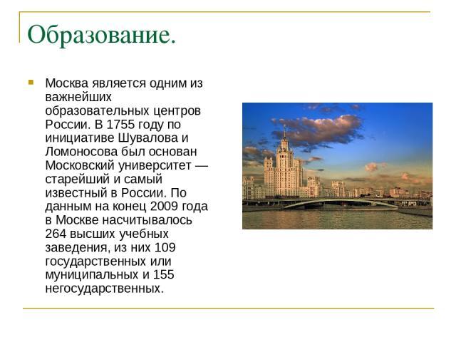 Образование. Москва является одним из важнейших образовательных центров России. В 1755 году по инициативе Шувалова и Ломоносова был основан Московский университет — старейший и самый известный в России. По данным на конец 2009 года в Москве насчитыв…