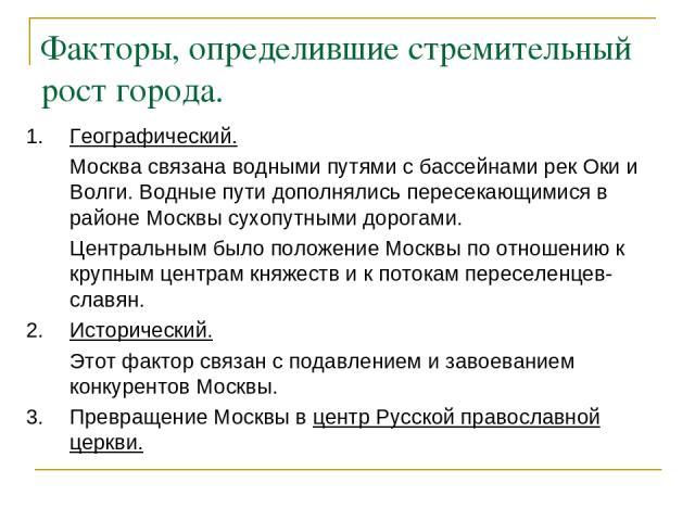 Факторы, определившие стремительный рост города. 1. Географический. Москва связана водными путями с бассейнами рек Оки и Волги. Водные пути дополнялись пересекающимися в районе Москвы сухопутными дорогами. Центральным было положение Москвы по отноше…