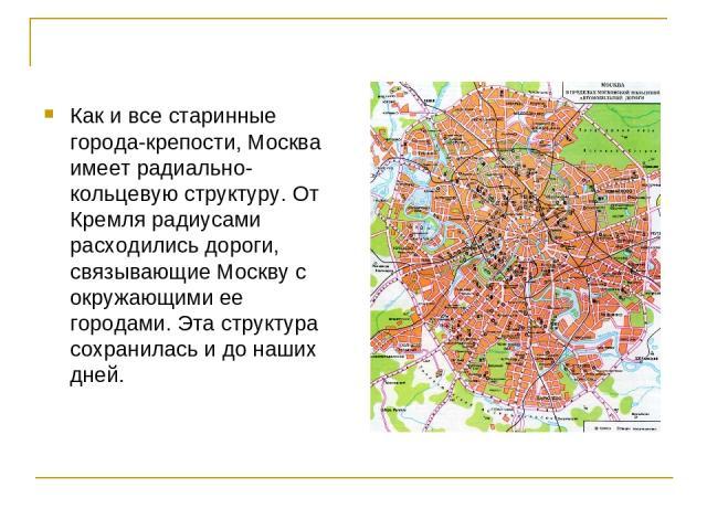 Как и все старинные города-крепости, Москва имеет радиально-кольцевую структуру. От Кремля радиусами расходились дороги, связывающие Москву с окружающими ее городами. Эта структура сохранилась и до наших дней.