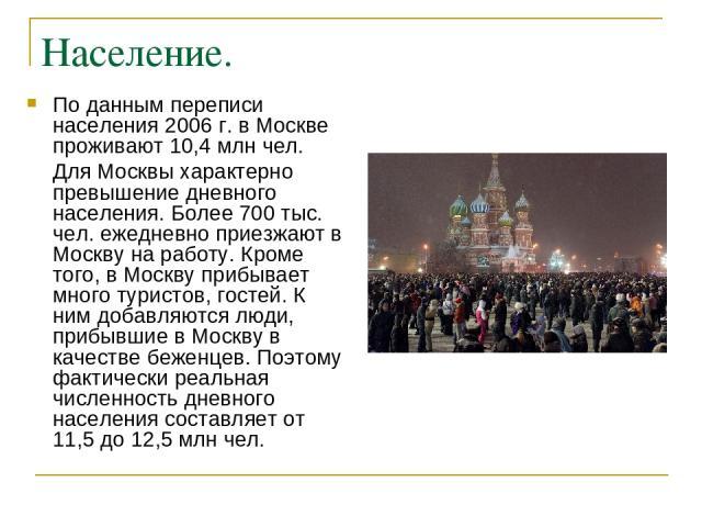 Население. По данным переписи населения 2006 г. в Москве проживают 10,4 млн чел. Для Москвы характерно превышение дневного населения. Более 700 тыс. чел. ежедневно приезжают в Москву на работу. Кроме того, в Москву прибывает много туристов, гостей. …