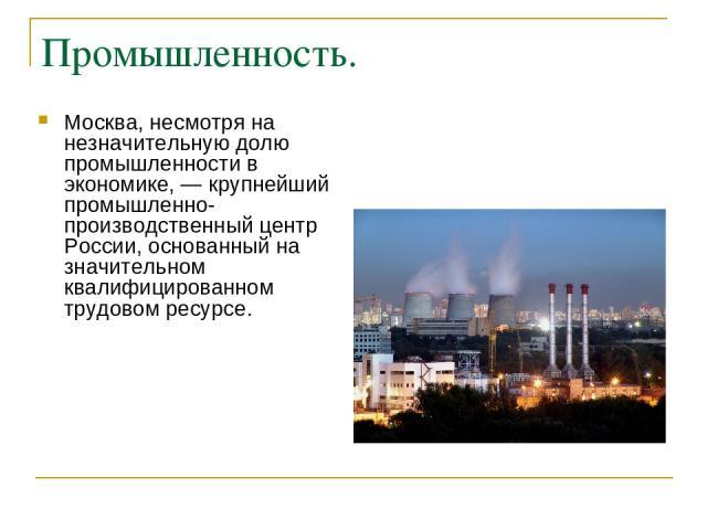 Промышленность. Москва, несмотря на незначительную долю промышленности в экономике, — крупнейший промышленно-производственный центр России, основанный на значительном квалифицированном трудовом ресурсе.