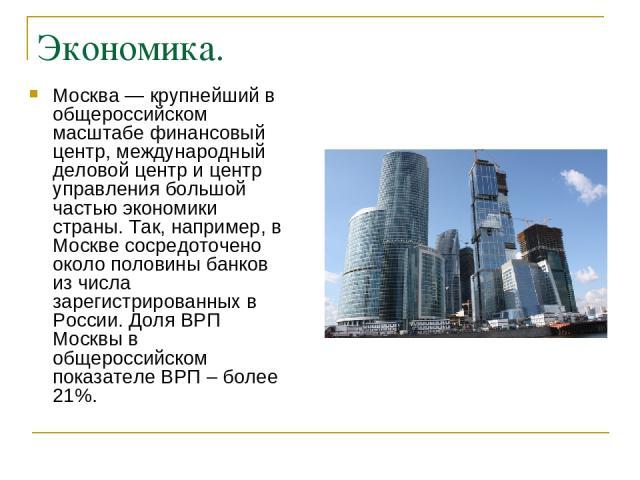 Экономика. Москва — крупнейший в общероссийском масштабе финансовый центр, международный деловой центр и центр управления большой частью экономики страны. Так, например, в Москве сосредоточено около половины банков из числа зарегистрированных в Росс…