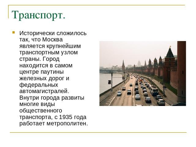 Транспорт. Исторически сложилось так, что Москва является крупнейшим транспортным узлом страны. Город находится в самом центре паутины железных дорог и федеральных автомагистралей. Внутри города развиты многие виды общественного транспорта, с 1935 г…
