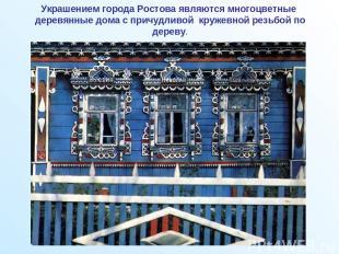 Украшением города Ростова являются многоцветные деревянные дома с причудливой кр
