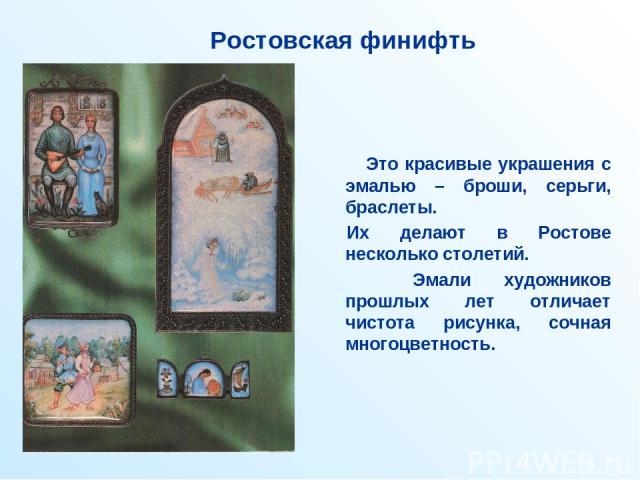Ростовская финифть Это красивые украшения с эмалью – броши, серьги, браслеты. Их делают в Ростове несколько столетий. Эмали художников прошлых лет отличает чистота рисунка, сочная многоцветность.