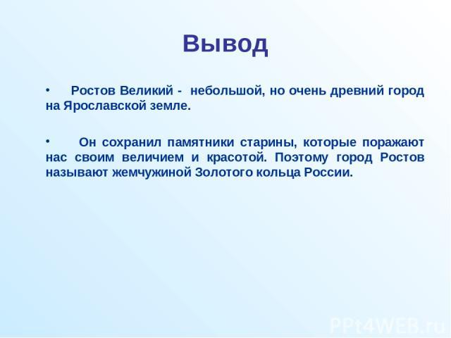 Вывод Ростов Великий - небольшой, но очень древний город на Ярославской земле. Он сохранил памятники старины, которые поражают нас своим величием и красотой. Поэтому город Ростов называют жемчужиной Золотого кольца России.