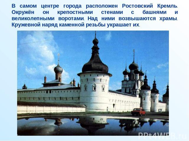 В самом центре города расположен Ростовский Кремль. Окружён он крепостными стенами с башнями и великолепными воротами. Над ними возвышаются храмы. Кружевной наряд каменной резьбы украшает их.