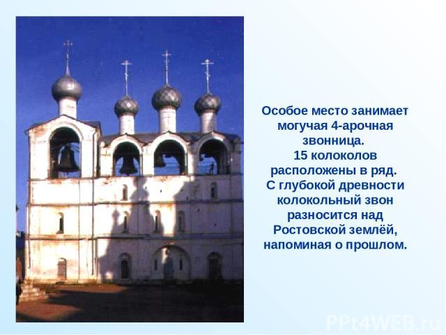Особое место занимает могучая 4-арочная звонница. 15 колоколов расположены в ряд. С глубокой древности колокольный звон разносится над Ростовской землёй, напоминая о прошлом.
