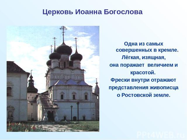 Церковь Иоанна Богослова Одна из самых совершенных в кремле. Лёгкая, изящная, она поражает величием и красотой. Фрески внутри отражают представления живописца о Ростовской земле.
