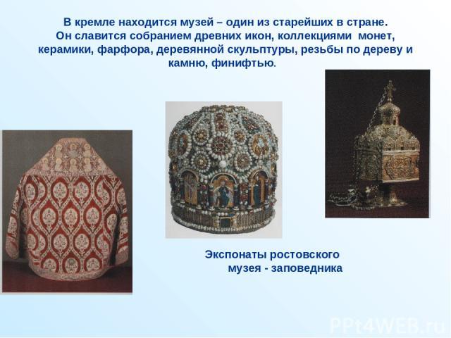 В кремле находится музей – один из старейших в стране. Он славится собранием древних икон, коллекциями монет, керамики, фарфора, деревянной скульптуры, резьбы по дереву и камню, финифтью. . Экспонаты ростовского музея - заповедника