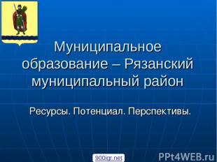 Муниципальное образование – Рязанский муниципальный район Ресурсы. Потенциал. Пе