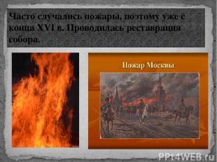 Часто случались пожары, поэтому уже с конца XVI в. Проводилась реставрация собор