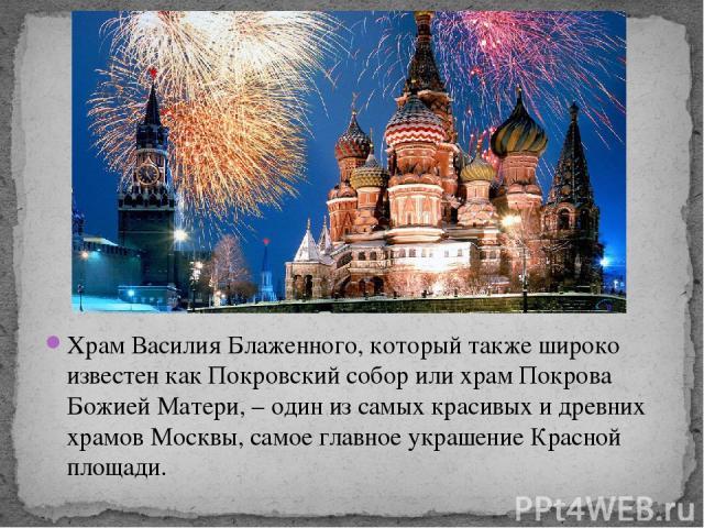 Храм Василия Блаженного, который также широко известен как Покровский собор или храм Покрова Божией Матери, – один из самых красивых и древних храмов Москвы, самое главное украшение Красной площади.