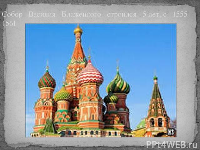 Собор Василия Блаженного строился 5 лет, с 1555 – 1561