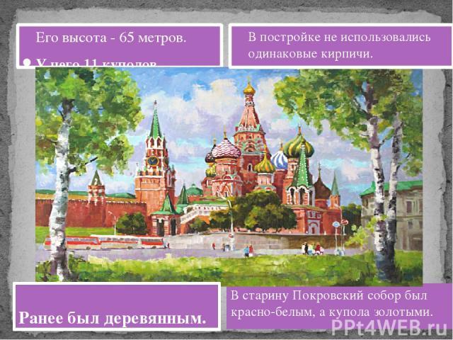 Его высота - 65 метров. У него 11 куполов. В старину Покровский собор был красно-белым, а купола золотыми. В постройке не использовались одинаковые кирпичи. Ранее был деревянным.