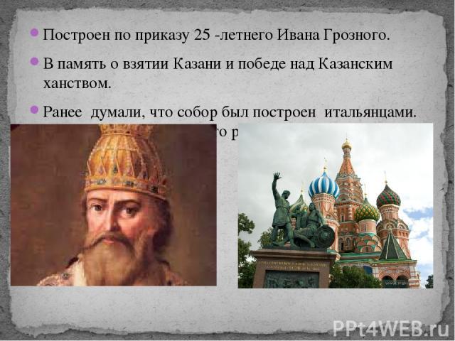 Построен по приказу 25 -летнего Ивана Грозного. В память о взятии Казани и победе над Казанским ханством. Ранее думали, что собор был построен итальянцами. Но ученые опровергли это решение.
