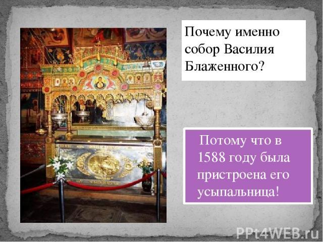Потому что в 1588 году была пристроена его усыпальница! Почему именно собор Василия Блаженного?
