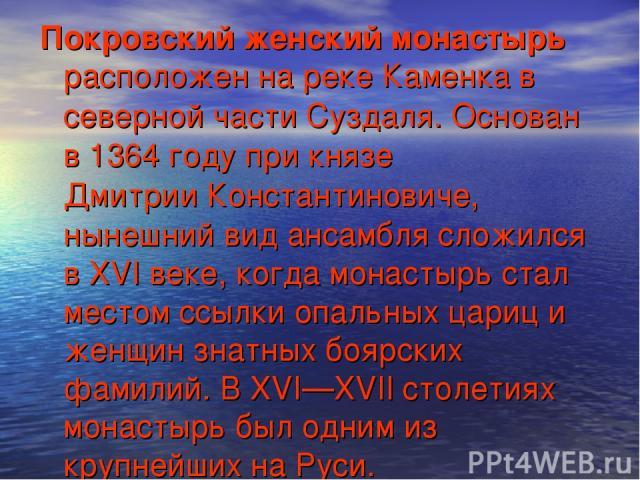 Покровский женский монастырь расположен на реке Каменка в северной части Суздаля. Основан в 1364году при князе Дмитрии Константиновиче, нынешний вид ансамбля сложился в XVI веке, когда монастырь стал местом ссылки опальных цариц и женщин знатных бо…