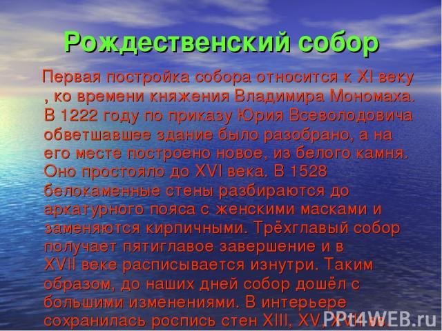Рождественский собор Первая постройка собора относится к XI веку, ко времени княжения Владимира Мономаха. В 1222 году по приказу Юрия Всеволодовича обветшавшее здание было разобрано, а на его месте построено новое, из белого камня. Оно простояло до …