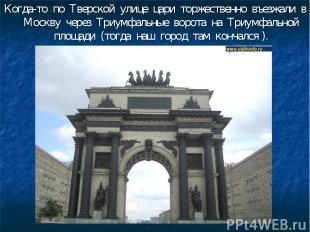 Когда-то по Тверской улице цари торжественно въезжали в Москву через Триумфальны