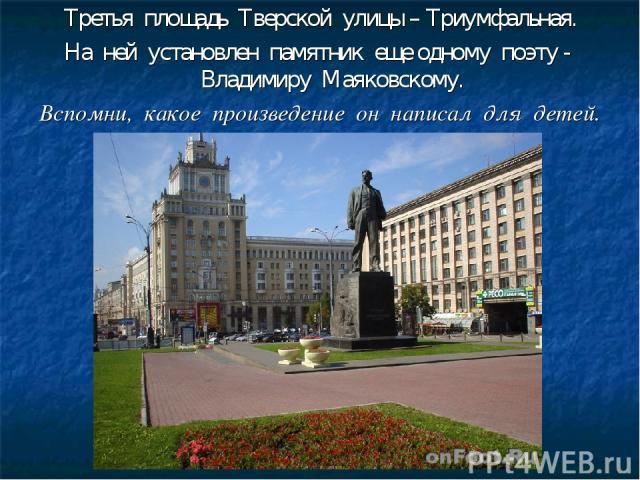 Третья площадь Тверской улицы – Триумфальная. На ней установлен памятник еще одному поэту - Владимиру Маяковскому. Вспомни, какое произведение он написал для детей.