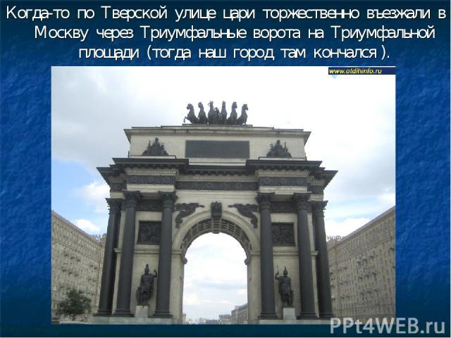 Когда-то по Тверской улице цари торжественно въезжали в Москву через Триумфальные ворота на Триумфальной площади (тогда наш город там кончался ).