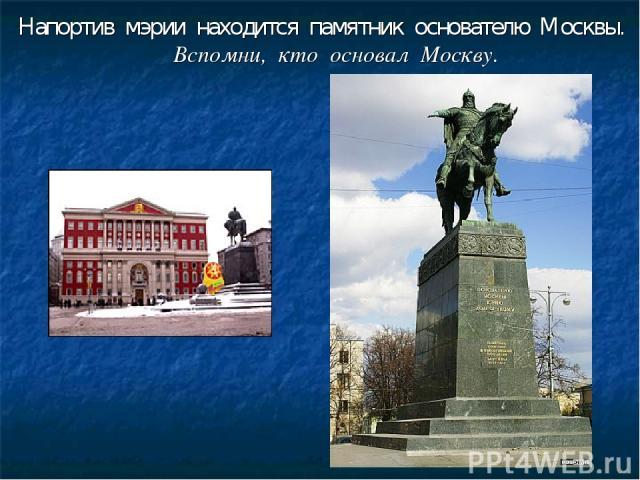 Напортив мэрии находится памятник основателю Москвы. Вспомни, кто основал Москву.