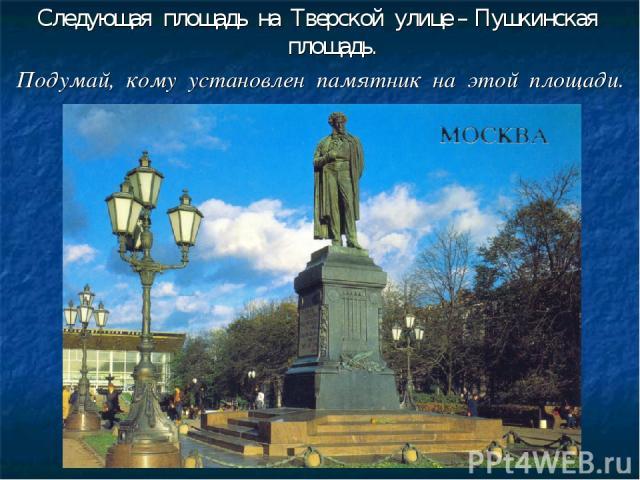 Следующая площадь на Тверской улице – Пушкинская площадь. Подумай, кому установлен памятник на этой площади.