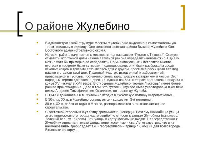 В административной структуре Москвы Жулебино не выделено в самостоятельную территориальную единицу. Оно включено в состав района Выхино-Жулебино Юго-Восточного административного округа. История района начинается с местности под названием