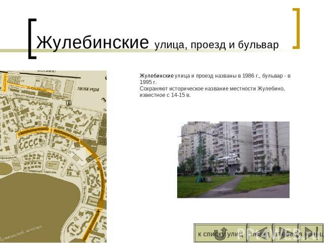 Жулебинские улица, проезд и бульвар Жулебинские улица и проезд названы в 1986 г., бульвар - в 1995 г. Сохраняют историческое название местности Жулебино, известное с 14-15 в. вперед назад к списку улиц в конец