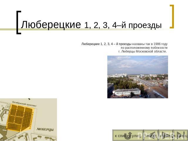 Люберецкие 1, 2, 3, 4–й проезды Люберецкие 1, 2, 3, 4 – й проезды названы так в 1986 году по расположенному поблизости г. Люберцы Московской области. вперед назад к списку улиц в конец