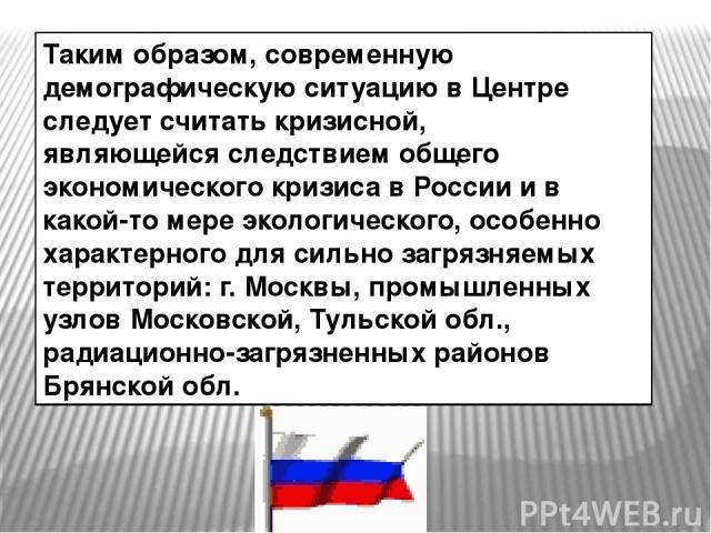 Таким образом, современную демографическую ситуацию в Центре следует считать кризисной, являющейся следствием общего экономического кризиса в России и в какой-то мере экологического, особенно характерного для сильно загрязняемых территорий: г. Москв…