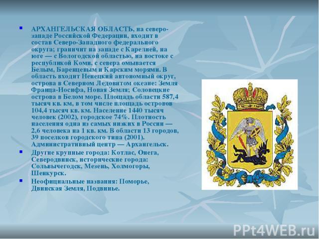 АРХАНГЕЛЬСКАЯ ОБЛАСТЬ, на северо-западе Российской Федерации, входит в состав Северо-Западного федерального округа; граничит на западе с Карелией, на юге — с Вологодской областью, на востоке с республикой Коми, с севера омывается Белым, Баренцевым и…