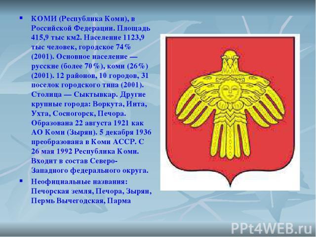 КОМИ (Республика Коми), в Российской Федерации. Площадь 415,9 тыс км2. Население 1123,9 тыс человек, городское 74% (2001). Основное население — русские (более 70%), коми (26%) (2001). 12 районов, 10 городов, 31 поселок городского типа (2001). Столиц…