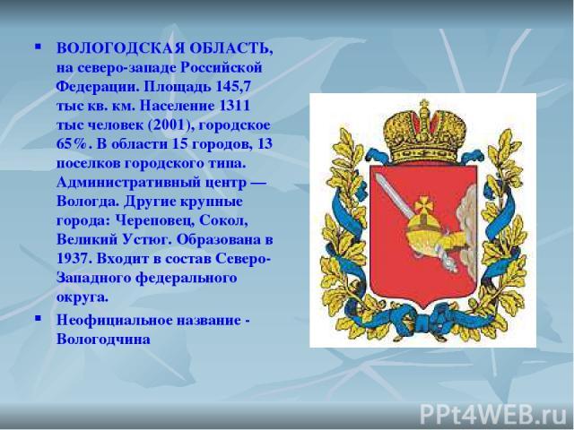 ВОЛОГОДСКАЯ ОБЛАСТЬ, на северо-западе Российской Федерации. Площадь 145,7 тыс кв. км. Население 1311 тыс человек (2001), городское 65%. В области 15 городов, 13 поселков городского типа. Административный центр — Вологда. Другие крупные города: Череп…