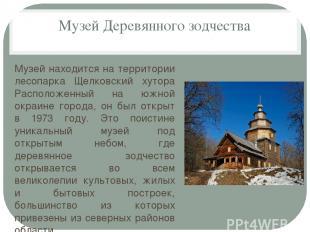 Музей Деревянного зодчества Музей находится на территории лесопарка Щелковский х