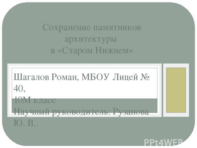 Шагалов Роман, МБОУ Лицей № 40, 10М класс Научный руководитель: Рузанова Ю. В.. Сохранение памятников архитектуры в «Старом Нижнем»