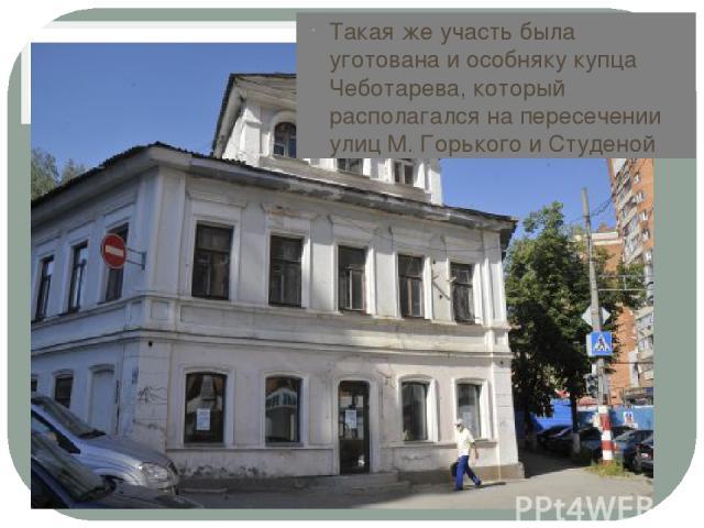 Такая же участь была уготована и особняку купца Чеботарева, который располагался на пересечении улиц М. Горького и Студеной