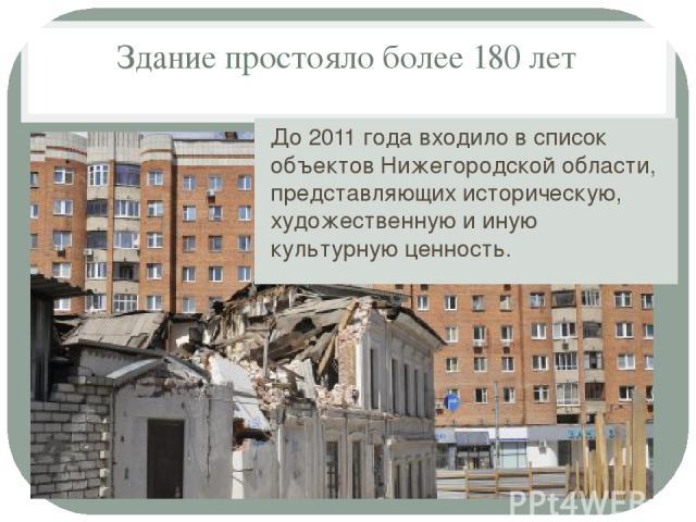 Здание простояло более 180 лет До 2011 года входило в список объектов Нижегородской области, представляющих историческую, художественную и иную культурную ценность.