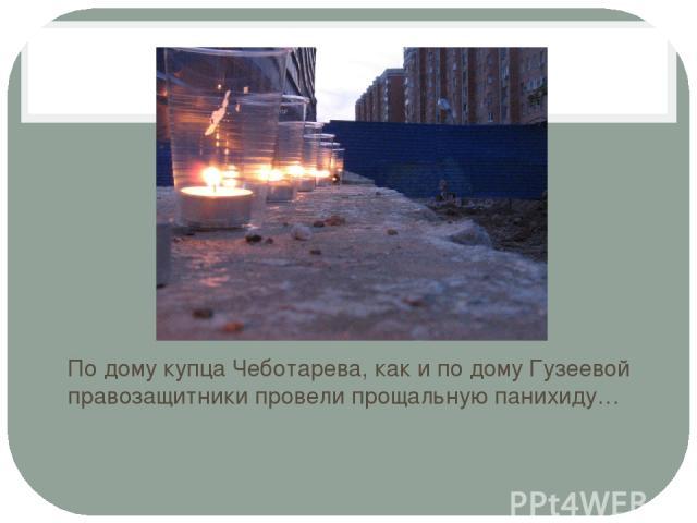 По дому купца Чеботарева, как и по дому Гузеевой правозащитники провели прощальную панихиду…