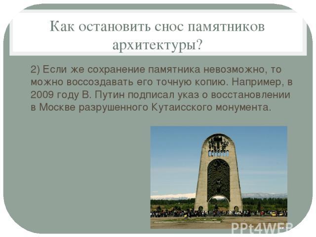 Как остановить снос памятников архитектуры? 2) Если же сохранение памятника невозможно, то можно воссоздавать его точную копию. Например, в 2009 году В. Путин подписал указ о восстановлении в Москве разрушенного Кутаисского монумента.